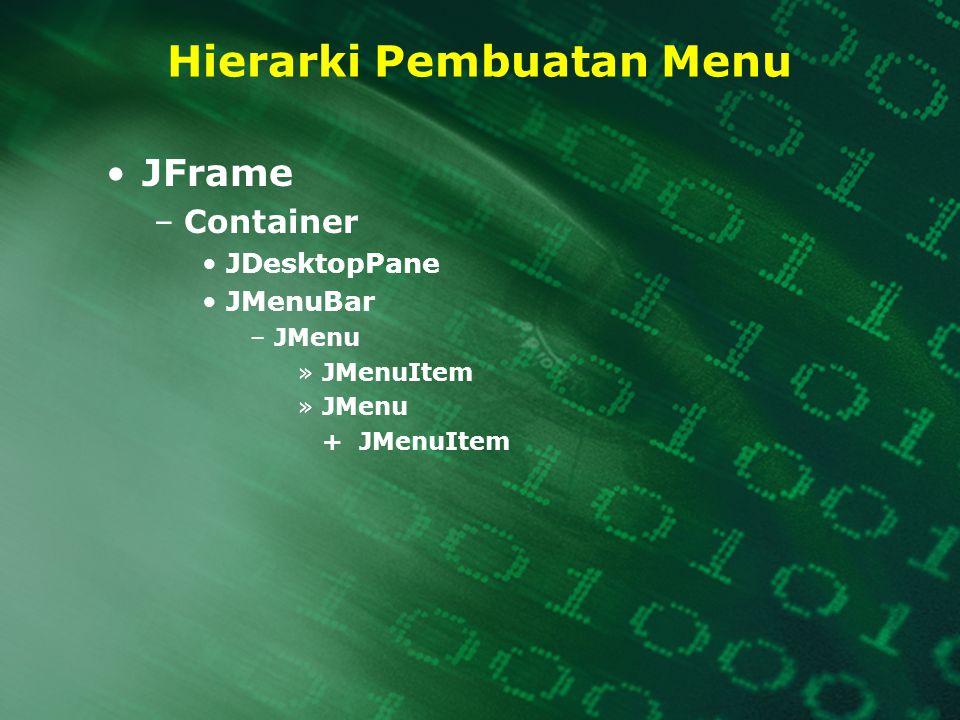 Hierarki Pembuatan Menu JFrame –Container JDesktopPane JMenuBar –JMenu »JMenuItem »JMenu + JMenuItem