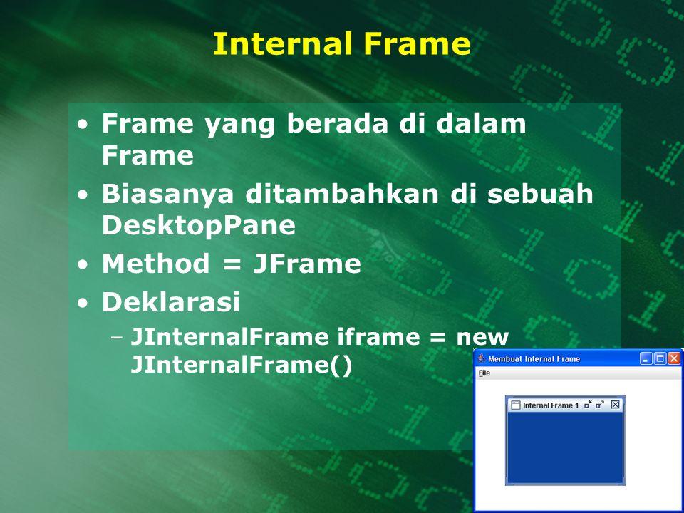 Internal Frame Frame yang berada di dalam Frame Biasanya ditambahkan di sebuah DesktopPane Method = JFrame Deklarasi –JInternalFrame iframe = new JInt