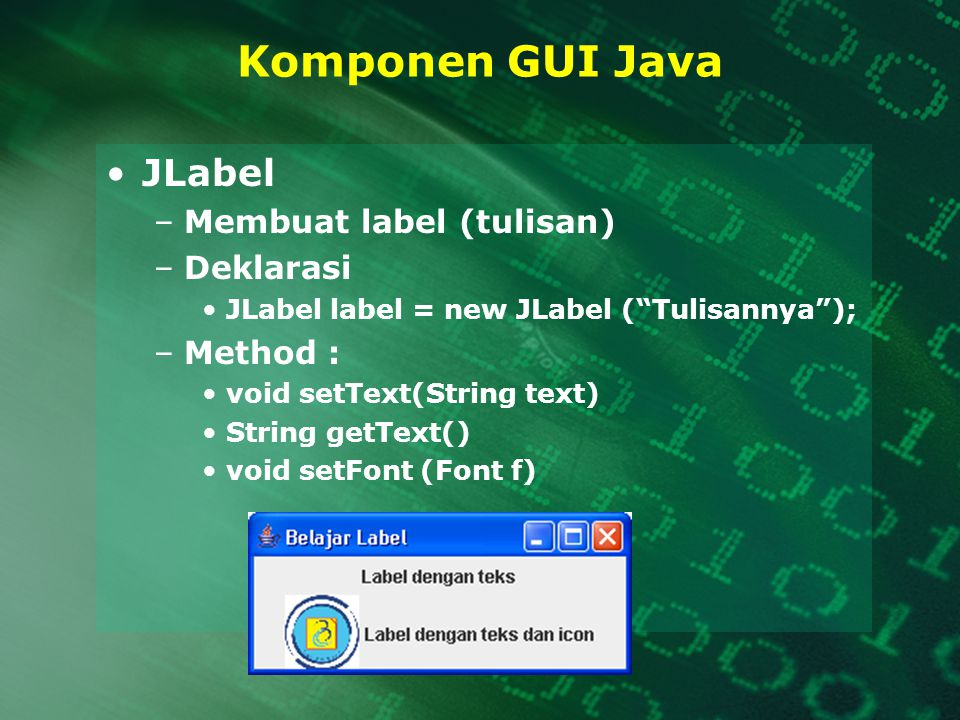Komponen GUI Java JLabel –Membuat label (tulisan) –Deklarasi JLabel label = new JLabel ( Tulisannya ); –Method : void setText(String text) String getText() void setFont (Font f)