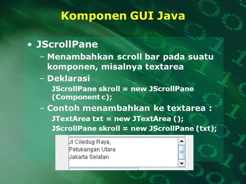Komponen GUI Java JScrollPane –Menambahkan scroll bar pada suatu komponen, misalnya textarea –Deklarasi JScrollPane skroll = new JScrollPane (Componen