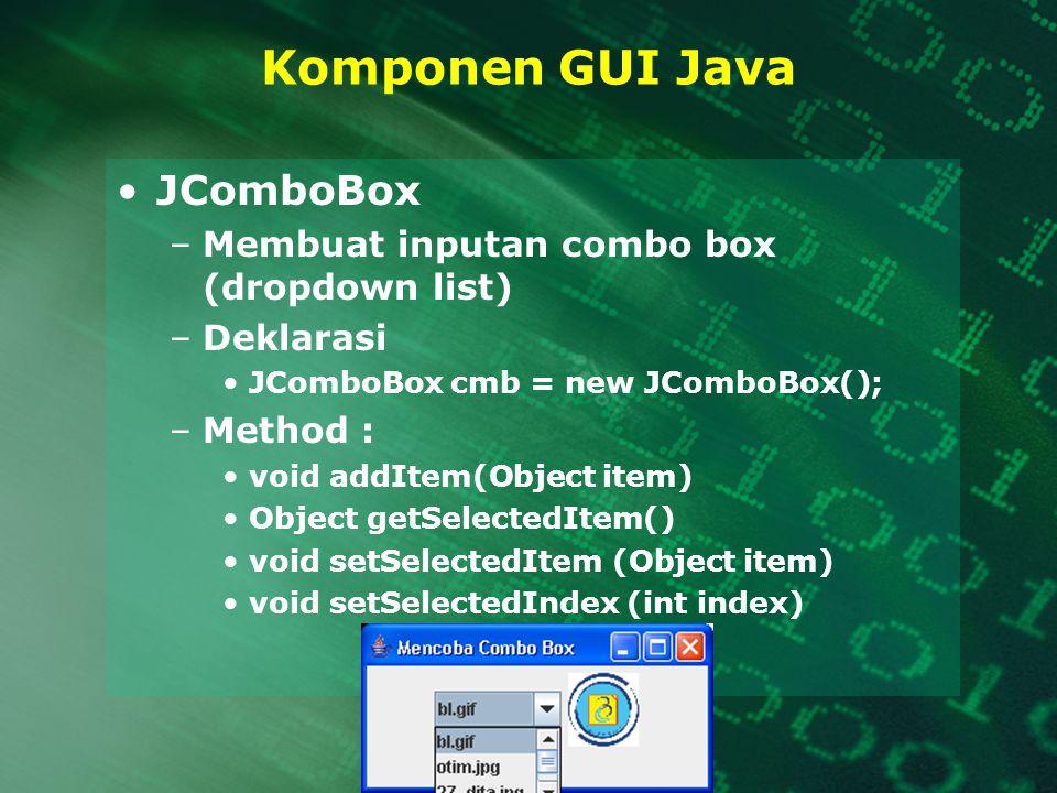 Komponen GUI Java JComboBox –Membuat inputan combo box (dropdown list) –Deklarasi JComboBox cmb = new JComboBox(); –Method : void addItem(Object item)