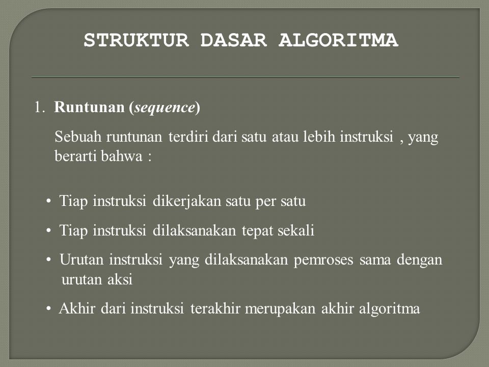 STRUKTUR DASAR ALGORITMA 1. Runtunan (sequence) Sebuah runtunan terdiri dari satu atau lebih instruksi, yang berarti bahwa : Tiap instruksi dikerjakan