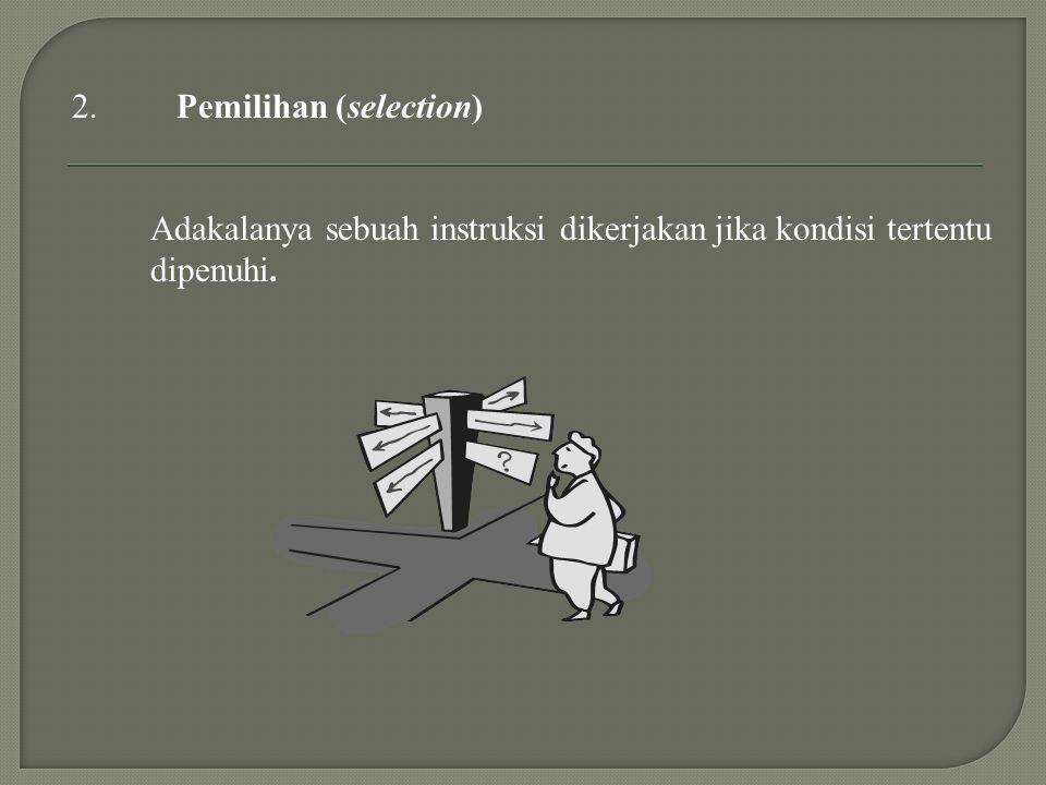 Adakalanya sebuah instruksi dikerjakan jika kondisi tertentu dipenuhi. 2.Pemilihan (selection)