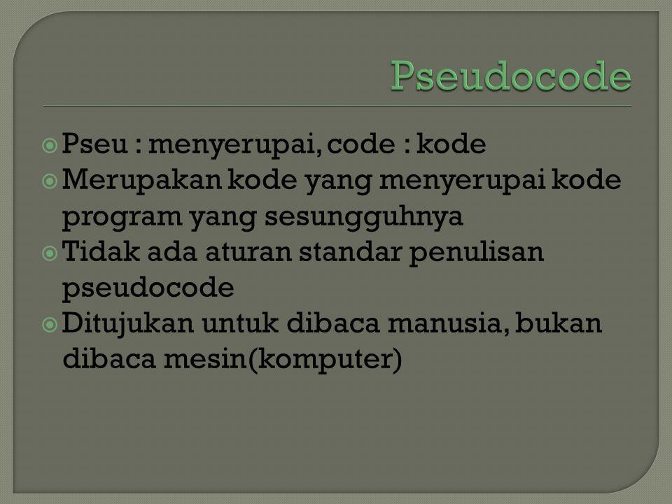  Pseu : menyerupai, code : kode  Merupakan kode yang menyerupai kode program yang sesungguhnya  Tidak ada aturan standar penulisan pseudocode  Dit