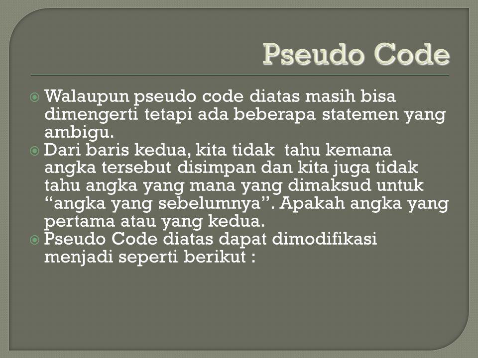 Pseudo Code  Walaupun pseudo code diatas masih bisa dimengerti tetapi ada beberapa statemen yang ambigu.  Dari baris kedua, kita tidak tahu kemana a