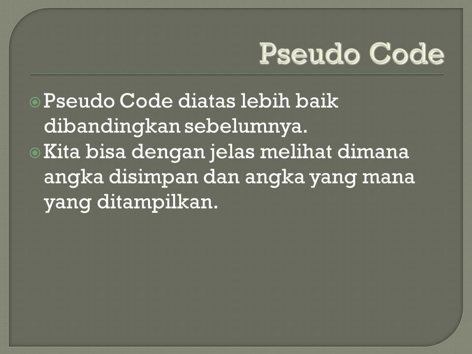 Pseudo Code  Pseudo Code diatas lebih baik dibandingkan sebelumnya.  Kita bisa dengan jelas melihat dimana angka disimpan dan angka yang mana yang d