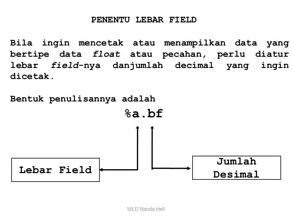 PENENTU LEBAR FIELD Bila ingin mencetak atau menampilkan data yang bertipe data float atau pecahan, perlu diatur lebar field-nya danjumlah decimal yang ingin dicetak.
