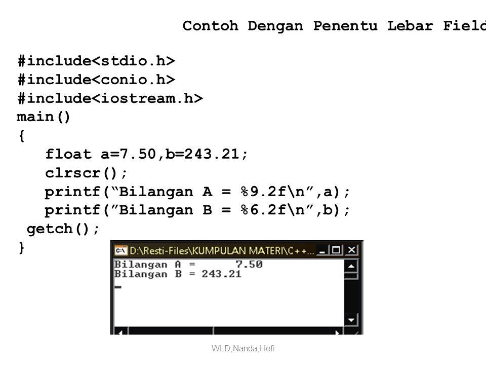 Contoh Dengan Penentu Lebar Field #include main() { float a=7.50,b=243.21; clrscr(); printf( Bilangan A = %9.2f\n ,a); printf( Bilangan B = %6.2f\n ,b); getch(); } WLD,Nanda,Hefi