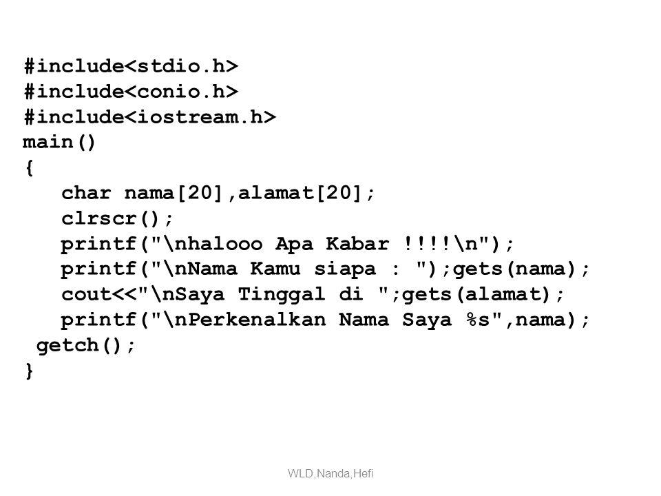 #include main() { char nama[20],alamat[20]; clrscr(); printf( \nhalooo Apa Kabar !!!!\n ); printf( \nNama Kamu siapa : );gets(nama); cout<< \nSaya Tinggal di ;gets(alamat); printf( \nPerkenalkan Nama Saya %s ,nama); getch(); } WLD,Nanda,Hefi