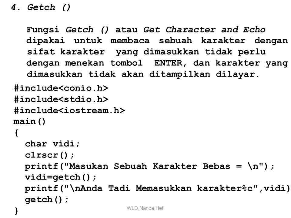 4.Getch () Fungsi Getch () atau Get Character and Echo dipakai untuk membaca sebuah karakter dengan sifat karakter yang dimasukkan tidak perlu dengan menekan tombol ENTER, dan karakter yang dimasukkan tidak akan ditampilkan dilayar.