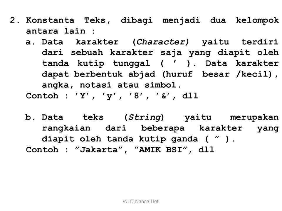2.Konstanta Teks, dibagi menjadi dua kelompok antara lain : a.Data karakter (Character) yaitu terdiri dari sebuah karakter saja yang diapit oleh tanda kutip tunggal ( ' ).