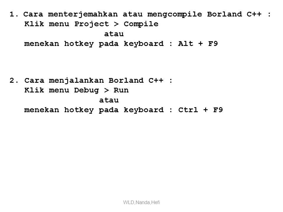 1.Cara menterjemahkan atau mengcompile Borland C++ : Klik menu Project > Compile atau menekan hotkey pada keyboard : Alt + F9 2.