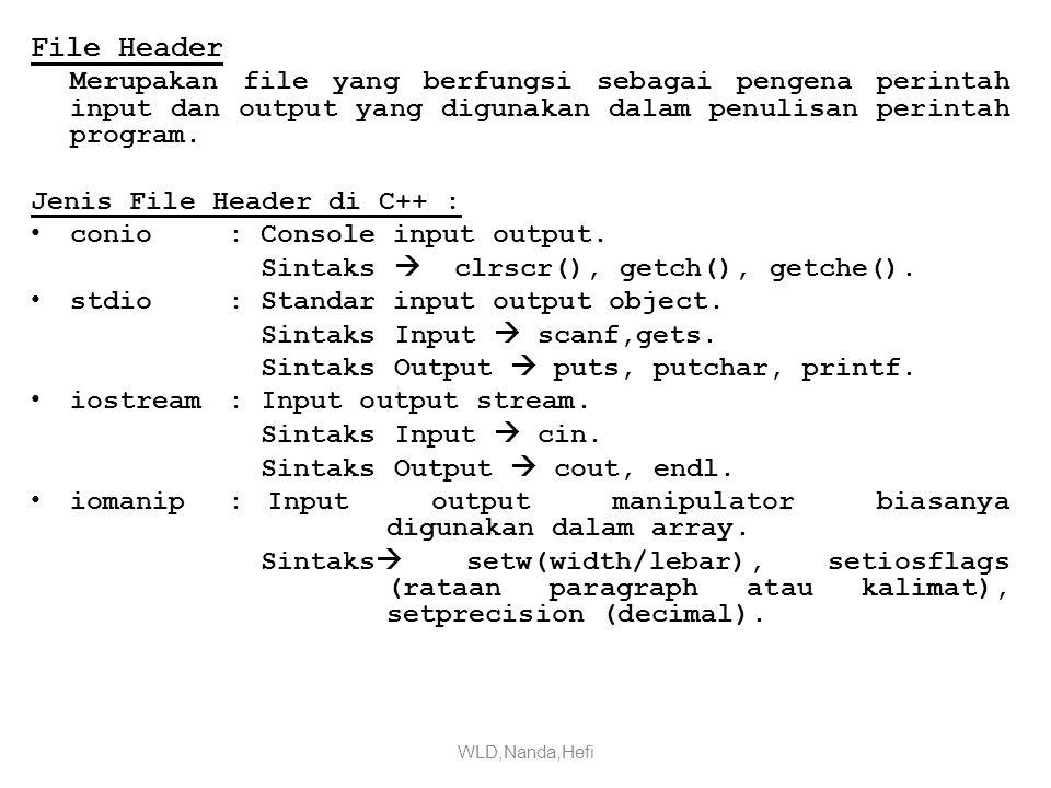Perintah Sintaks Input (scanf, gets dan cin) Bentuk Umum : scanf( penentu format , &nama_variabel); gets(nama_variabel); cin>>nama_variabel; scanf( penentu format , &nama_variabel); gets(nama_variabel); cin>>nama_variabel; Perintah Sintaks Output (printf, puts, putchar dan cout) Bentuk Umum : printf( statement ); puts( statement ); putchar( statement ); cout<< statement ; printf( statement ); puts( statement ); putchar( statement ); cout<< statement ; Perintah Sintaks Manipulation(setiosflags,setw, setprecision) Bentuk Umum : cout<<stiosflags(ios::left/right)<<setw(panjang_spasi) <<nama_variabel; cout<<setprecision(ukuran_desimal)<<nama_variabel; cout<<stiosflags(ios::left/right)<<setw(panjang_spasi) <<nama_variabel; cout<<setprecision(ukuran_desimal)<<nama_variabel; WLD,Nanda,Hefi