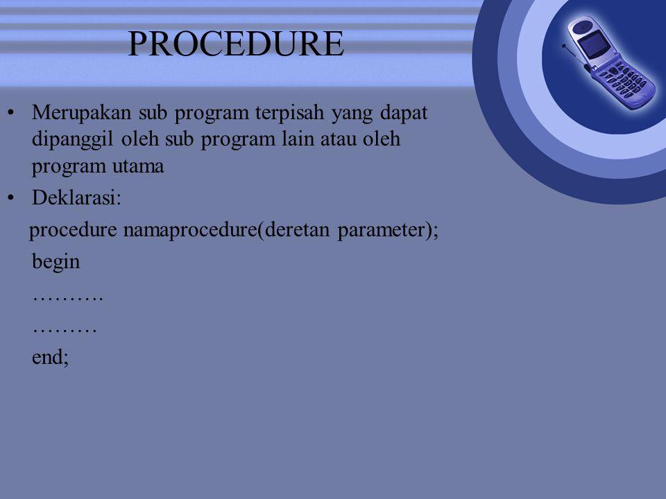 PROCEDURE Merupakan sub program terpisah yang dapat dipanggil oleh sub program lain atau oleh program utama Deklarasi: procedure namaprocedure(deretan parameter); begin ……….