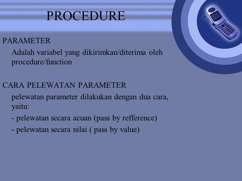 PROCEDURE PARAMETER Adalah variabel yang dikirimkan/diterima oleh procedure/function CARA PELEWATAN PARAMETER pelewatan parameter dilakukan dengan dua cara, yaitu: - pelewatan secara acuan (pass by refference) - pelewatan secara nilai ( pass by value)