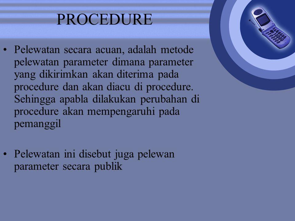 PROCEDURE Pelewatan secara acuan, adalah metode pelewatan parameter dimana parameter yang dikirimkan akan diterima pada procedure dan akan diacu di pr