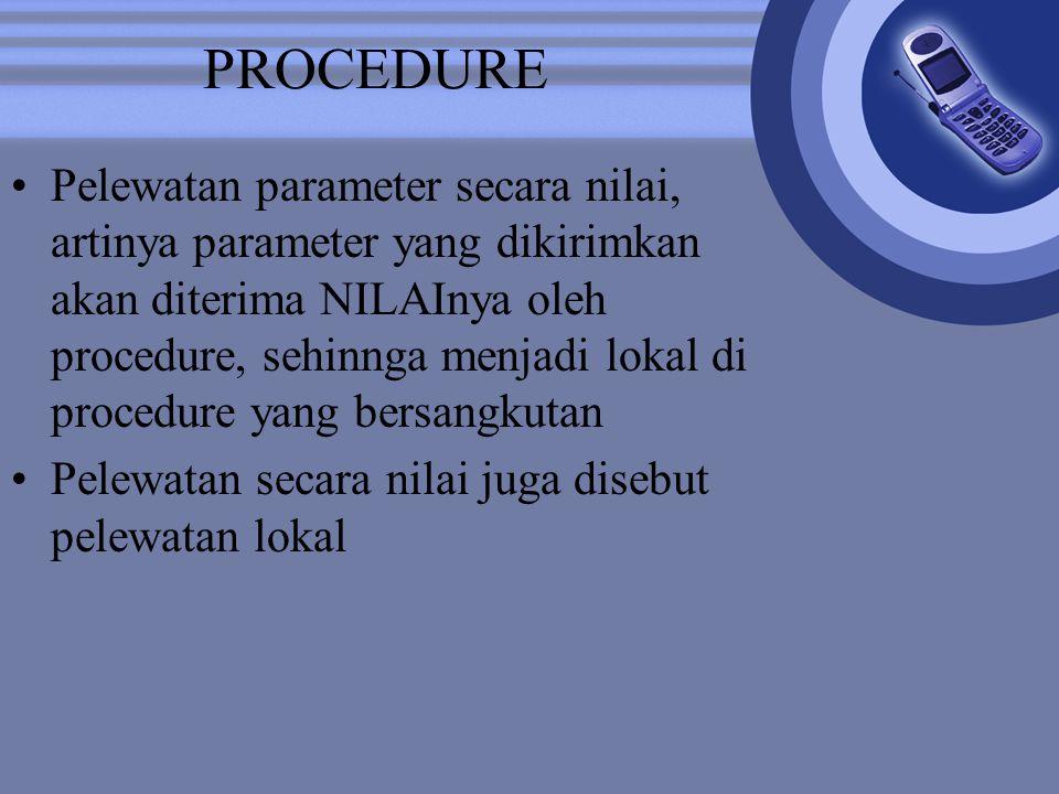 PROCEDURE Pelewatan parameter secara nilai, artinya parameter yang dikirimkan akan diterima NILAInya oleh procedure, sehinnga menjadi lokal di procedure yang bersangkutan Pelewatan secara nilai juga disebut pelewatan lokal