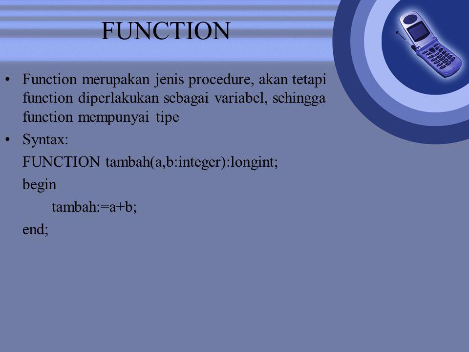 FUNCTION Function merupakan jenis procedure, akan tetapi function diperlakukan sebagai variabel, sehingga function mempunyai tipe Syntax: FUNCTION tambah(a,b:integer):longint; begin tambah:=a+b; end;