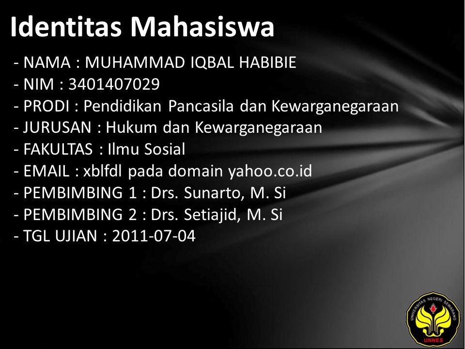 Identitas Mahasiswa - NAMA : MUHAMMAD IQBAL HABIBIE - NIM : 3401407029 - PRODI : Pendidikan Pancasila dan Kewarganegaraan - JURUSAN : Hukum dan Kewarganegaraan - FAKULTAS : Ilmu Sosial - EMAIL : xblfdl pada domain yahoo.co.id - PEMBIMBING 1 : Drs.