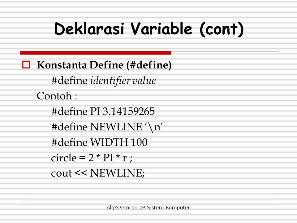 Alg&Pemrog 2B Sistem Komputer  Konstanta Define (#define) #define identifier value Contoh : #define PI 3.14159265 #define NEWLINE '\n' #define WIDTH 100 circle = 2 * PI * r ; cout << NEWLINE; Deklarasi Variable (cont)