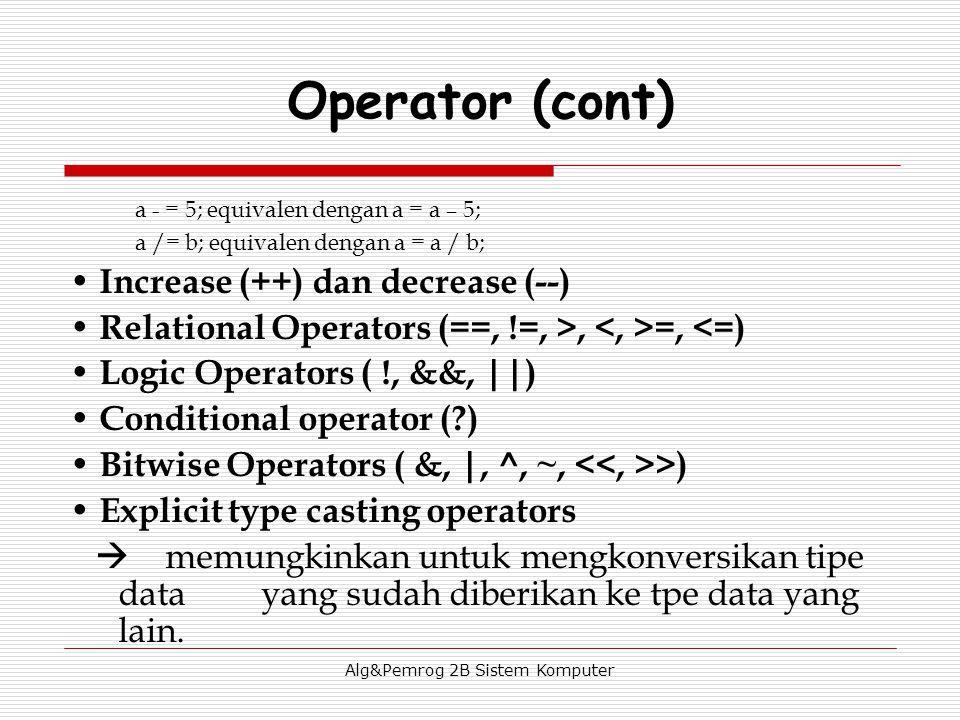 Alg&Pemrog 2B Sistem Komputer a - = 5; equivalen dengan a = a – 5; a /= b; equivalen dengan a = a / b; Increase (++) dan decrease (--) Relational Operators (==, !=, >, =, <=) Logic Operators ( !, &&, ||) Conditional operator (?) Bitwise Operators ( &, |, ^, ~, >) Explicit type casting operators  memungkinkan untuk mengkonversikan tipe data yang sudah diberikan ke tpe data yang lain.