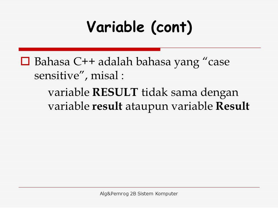 Alg&Pemrog 2B Sistem Komputer  Bahasa C++ adalah bahasa yang case sensitive , misal : variable RESULT tidak sama dengan variable result ataupun variable Result Variable (cont)