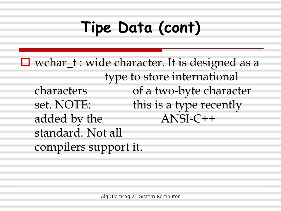 Alg&Pemrog 2B Sistem Komputer  wchar_t : wide character. It is designed as a type to store international characters of a two-byte character set. NOTE