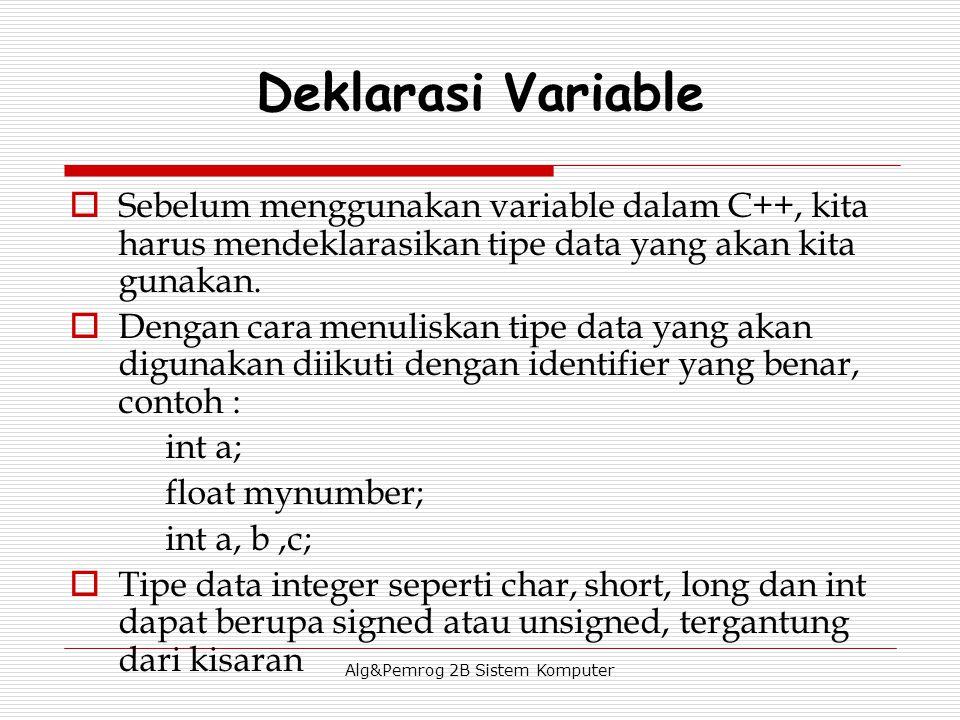Alg&Pemrog 2B Sistem Komputer Deklarasi Variable  Sebelum menggunakan variable dalam C++, kita harus mendeklarasikan tipe data yang akan kita gunakan