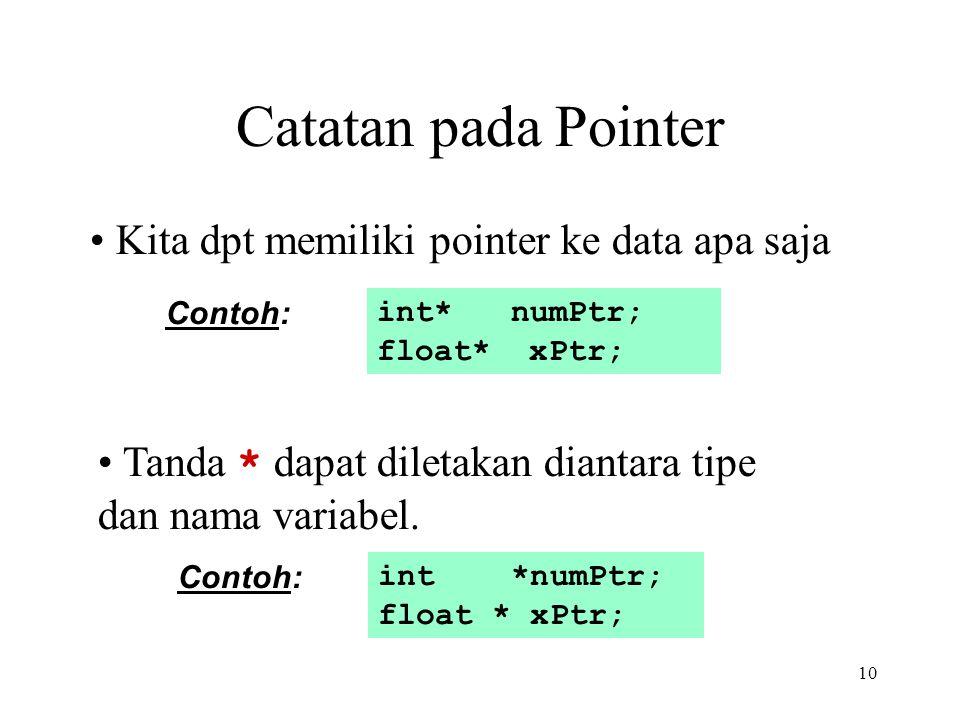 10 Catatan pada Pointer int* numPtr; float* xPtr; Contoh: Kita dpt memiliki pointer ke data apa saja int *numPtr; float * xPtr; Contoh: Tanda * dapat