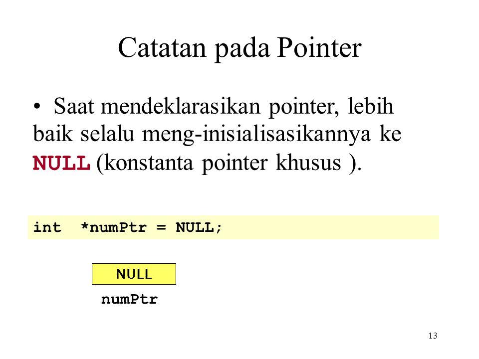 13 Catatan pada Pointer int *numPtr = NULL; NULL numPtr Saat mendeklarasikan pointer, lebih baik selalu meng-inisialisasikannya ke NULL (konstanta poi