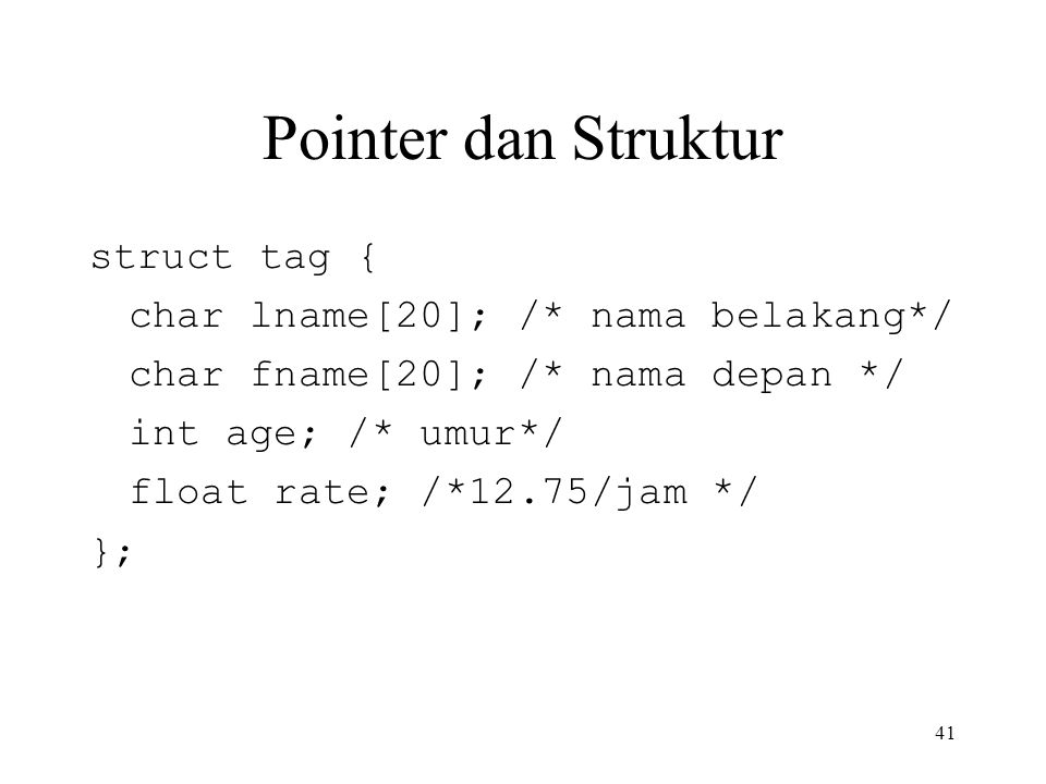 Pointer dan Struktur struct tag { char lname[20]; /* nama belakang*/ char fname[20]; /* nama depan */ int age; /* umur*/ float rate; /*12.75/jam */ };