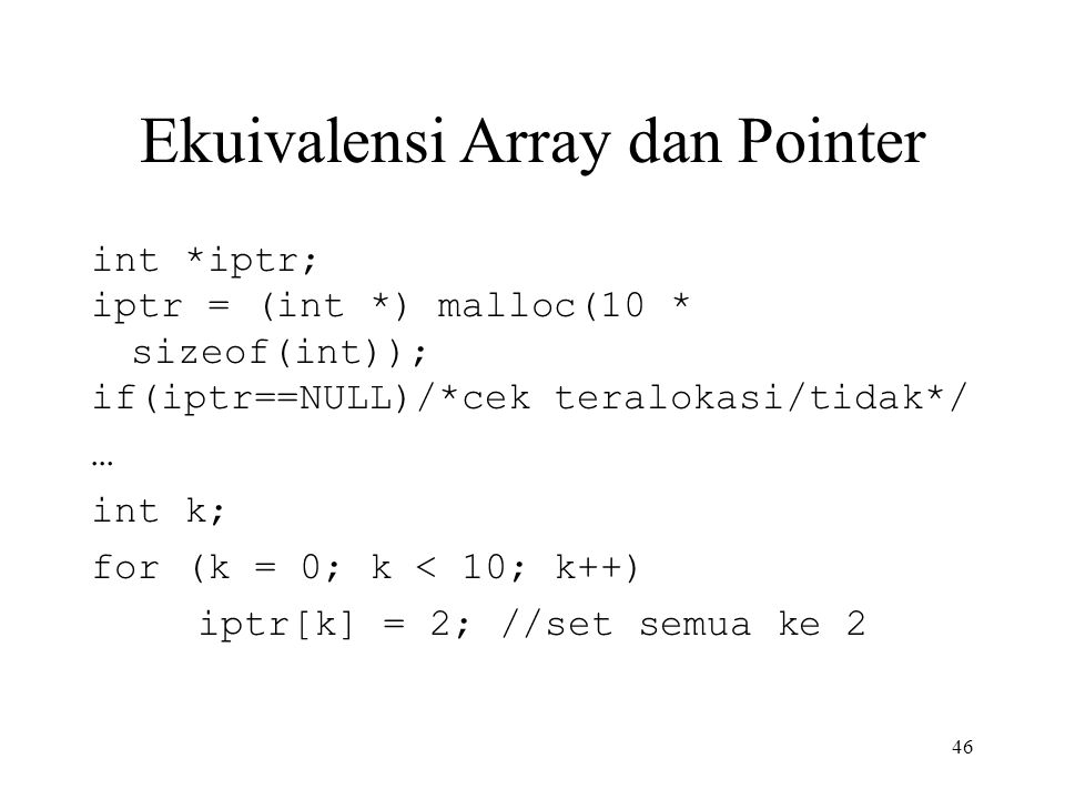 Ekuivalensi Array dan Pointer int *iptr; iptr = (int *) malloc(10 * sizeof(int)); if(iptr==NULL)/*cek teralokasi/tidak*/ … int k; for (k = 0; k < 10; k++) iptr[k] = 2; //set semua ke 2 46