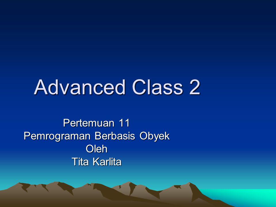 Advanced Class 2 Pertemuan 11 Pemrograman Berbasis Obyek Oleh Tita Karlita