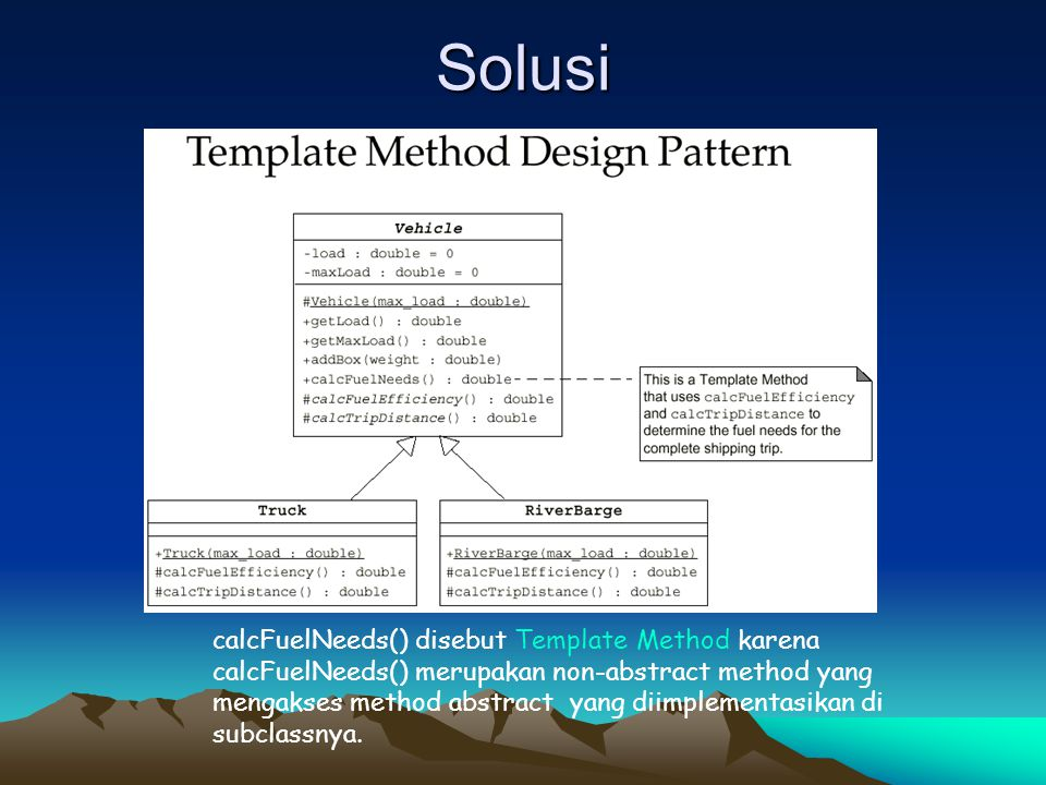 Solusi calcFuelNeeds() disebut Template Method karena calcFuelNeeds() merupakan non-abstract method yang mengakses method abstract yang diimplementasi