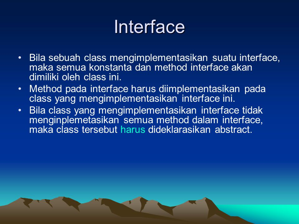Interface Bila sebuah class mengimplementasikan suatu interface, maka semua konstanta dan method interface akan dimiliki oleh class ini.