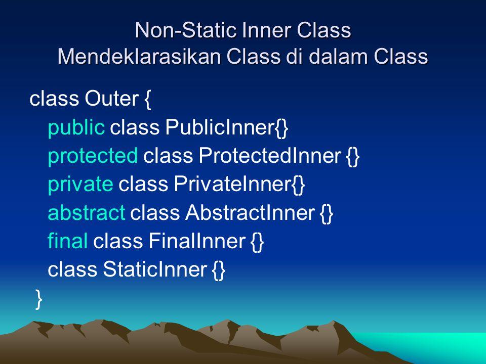 Non-Static Inner Class Mendeklarasikan Class di dalam Class class Outer { public class PublicInner{} protected class ProtectedInner {} private class PrivateInner{} abstract class AbstractInner {} final class FinalInner {} class StaticInner {} }