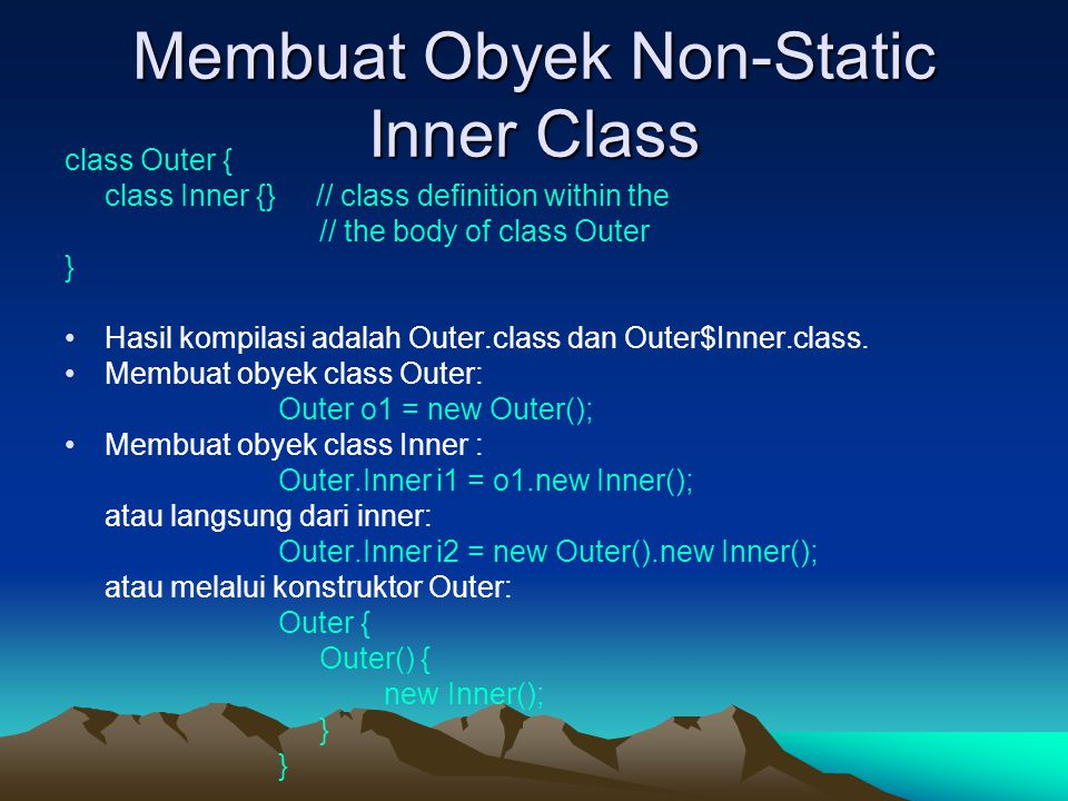 Membuat Obyek Non-Static Inner Class class Outer { class Inner {} // class definition within the // the body of class Outer } Hasil kompilasi adalah O