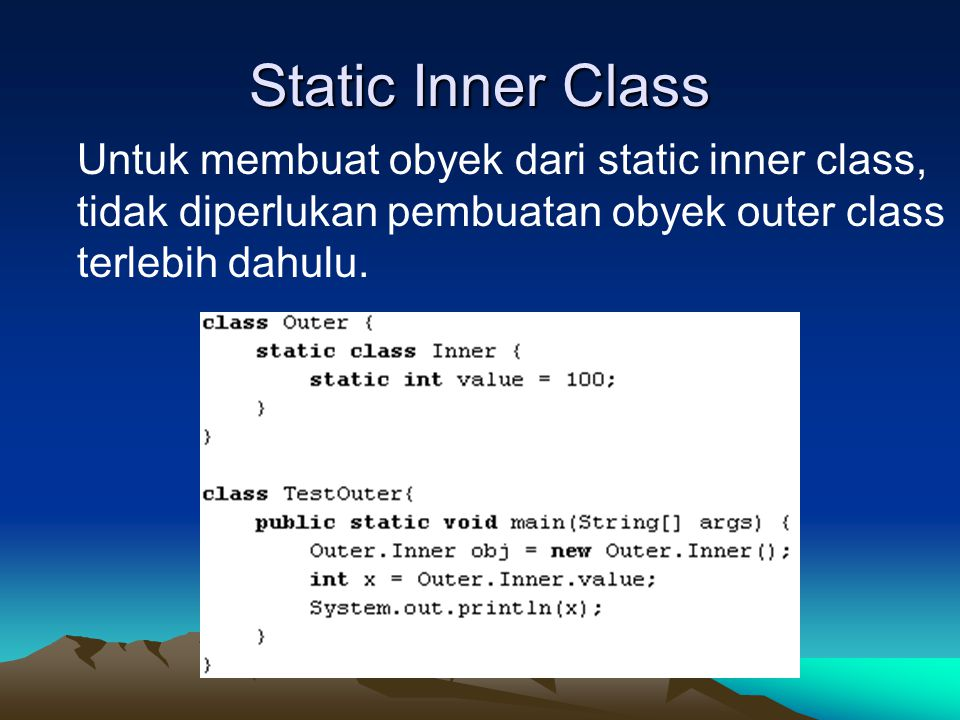Static Inner Class Untuk membuat obyek dari static inner class, tidak diperlukan pembuatan obyek outer class terlebih dahulu.