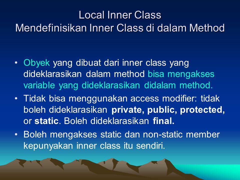 Local Inner Class Mendefinisikan Inner Class di dalam Method Obyek yang dibuat dari inner class yang dideklarasikan dalam method bisa mengakses variable yang dideklarasikan didalam method.