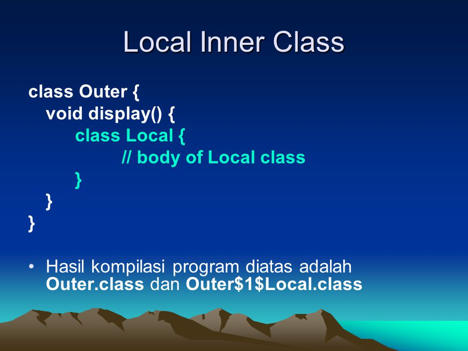 Local Inner Class class Outer { void display() { class Local { // body of Local class } Hasil kompilasi program diatas adalah Outer.class dan Outer$1$Local.class
