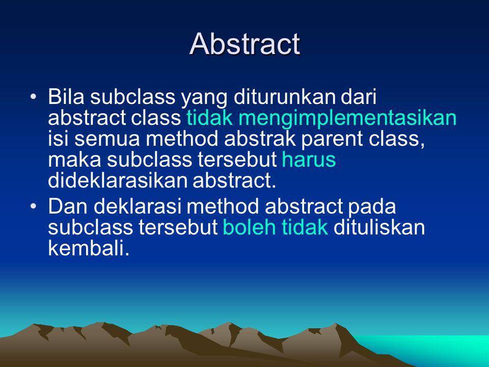 Abstract Bila subclass yang diturunkan dari abstract class tidak mengimplementasikan isi semua method abstrak parent class, maka subclass tersebut harus dideklarasikan abstract.