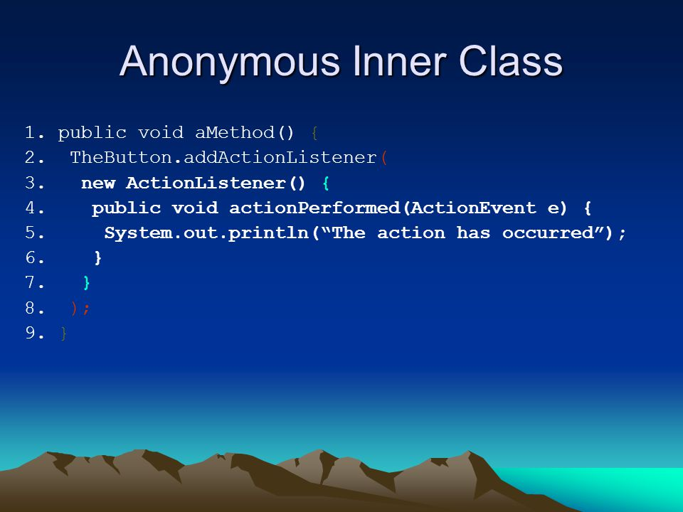 Anonymous Inner Class 1. public void aMethod() { 2. TheButton.addActionListener( 3. new ActionListener() { 4. public void actionPerformed(ActionEvent