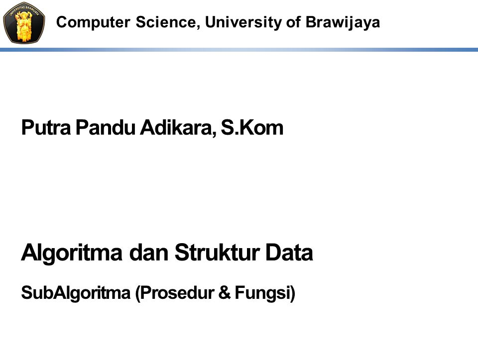 Computer Science, University of Brawijaya Putra Pandu Adikara, S.Kom Algoritma dan Struktur Data SubAlgoritma (Prosedur & Fungsi)