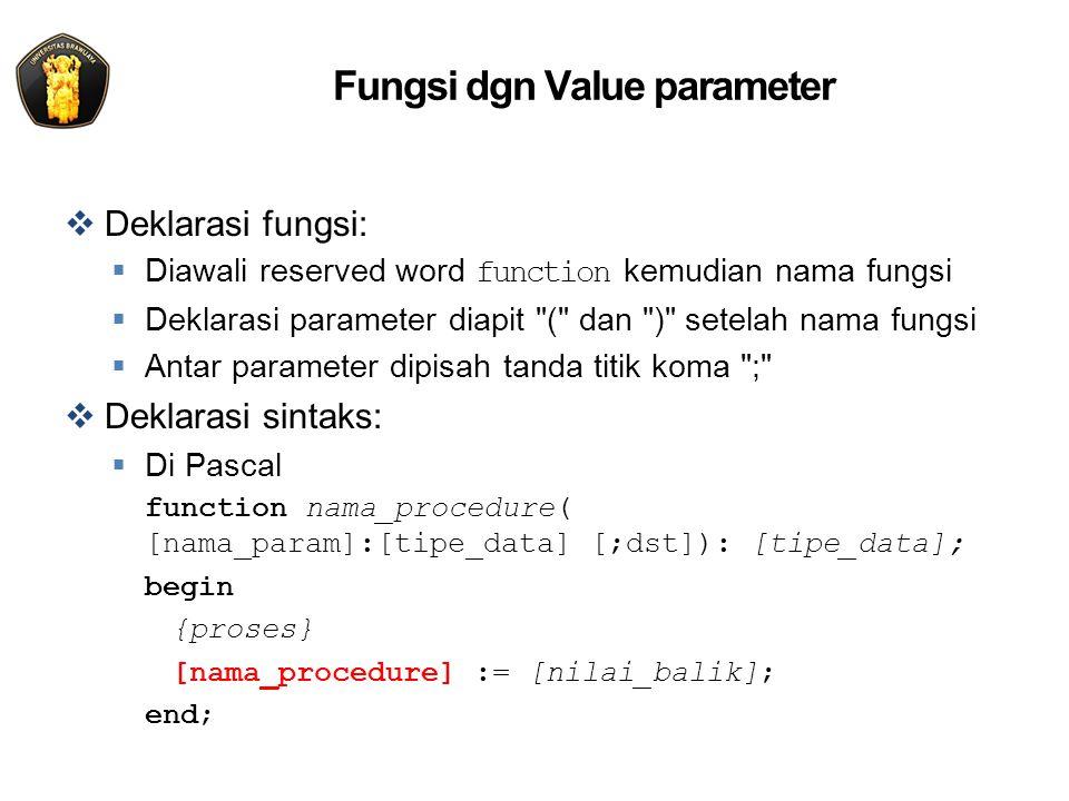 Fungsi dgn Value parameter  Deklarasi fungsi:  Diawali reserved word function kemudian nama fungsi  Deklarasi parameter diapit ( dan ) setelah nama fungsi  Antar parameter dipisah tanda titik koma ;  Deklarasi sintaks:  Di Pascal function nama_procedure( [nama_param]:[tipe_data] [;dst]): [tipe_data]; begin {proses} [nama_procedure] := [nilai_balik]; end;