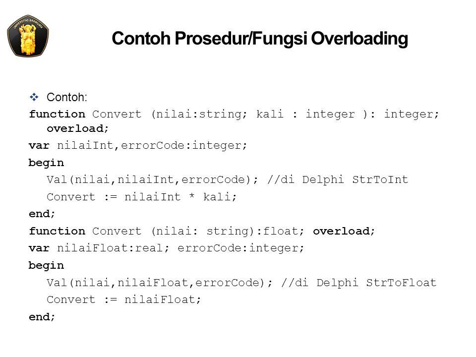 Contoh Prosedur/Fungsi Overloading  Contoh: function Convert (nilai:string; kali : integer ): integer; overload; var nilaiInt,errorCode:integer; begin Val(nilai,nilaiInt,errorCode); //di Delphi StrToInt Convert := nilaiInt * kali; end; function Convert (nilai: string):float; overload; var nilaiFloat:real; errorCode:integer; begin Val(nilai,nilaiFloat,errorCode); //di Delphi StrToFloat Convert := nilaiFloat; end;
