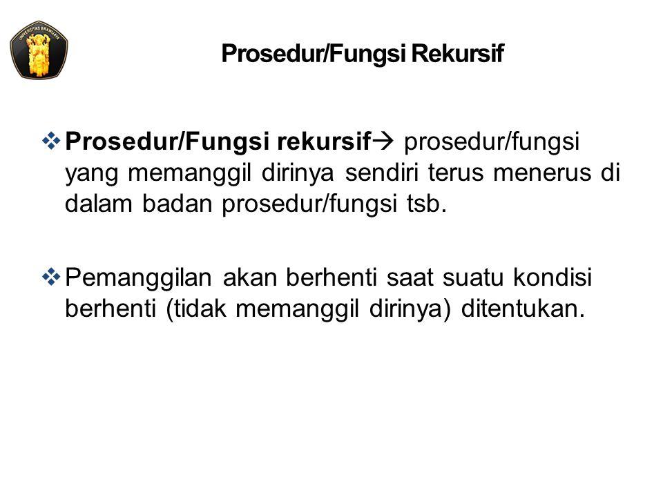 Prosedur/Fungsi Rekursif  Prosedur/Fungsi rekursif  prosedur/fungsi yang memanggil dirinya sendiri terus menerus di dalam badan prosedur/fungsi tsb.