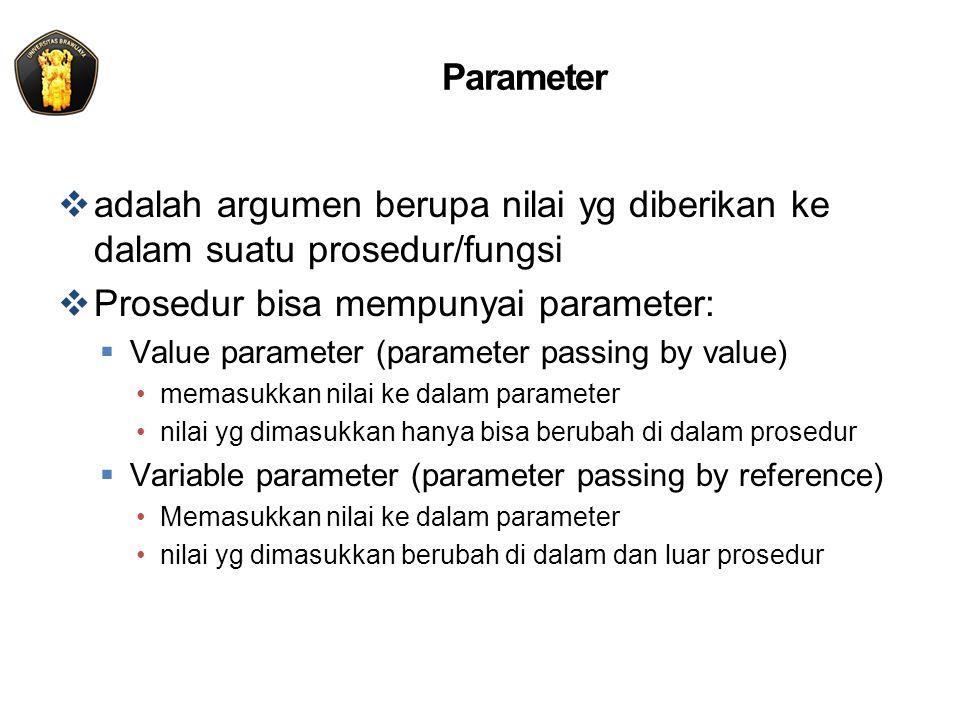 Parameter  adalah argumen berupa nilai yg diberikan ke dalam suatu prosedur/fungsi  Prosedur bisa mempunyai parameter:  Value parameter (parameter passing by value) memasukkan nilai ke dalam parameter nilai yg dimasukkan hanya bisa berubah di dalam prosedur  Variable parameter (parameter passing by reference) Memasukkan nilai ke dalam parameter nilai yg dimasukkan berubah di dalam dan luar prosedur