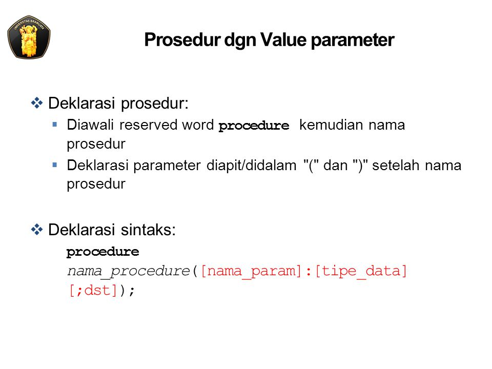 Prosedur dgn Value parameter  Deklarasi prosedur:  Diawali reserved word procedure kemudian nama prosedur  Deklarasi parameter diapit/didalam ( dan ) setelah nama prosedur  Deklarasi sintaks: procedure nama_procedure([nama_param]:[tipe_data] [;dst]);