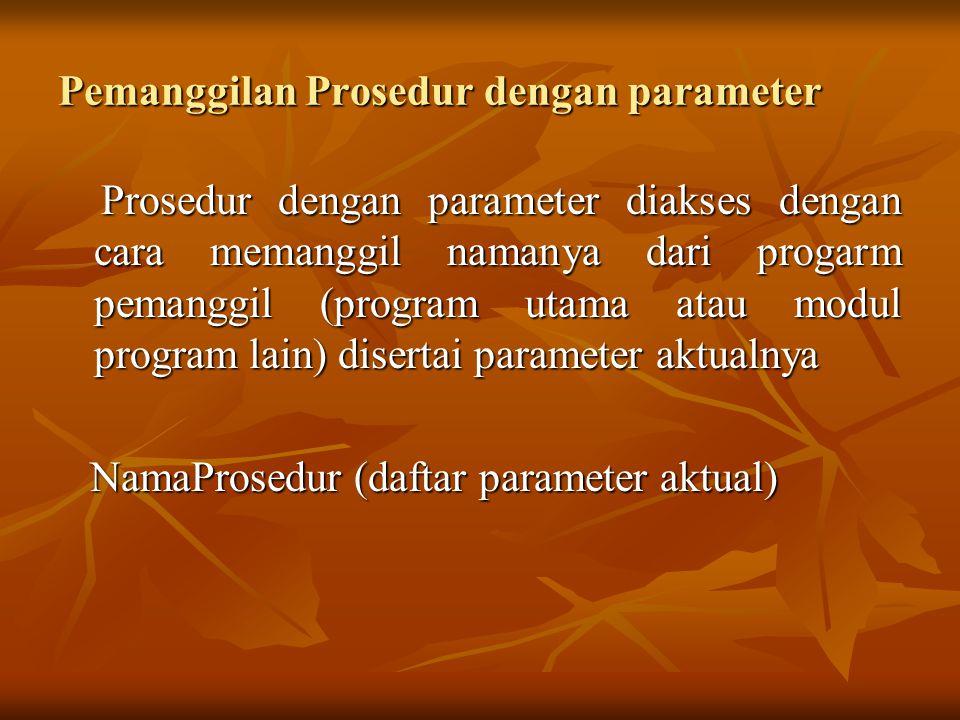 Pemanggilan Prosedur dengan parameter Prosedur dengan parameter diakses dengan cara memanggil namanya dari progarm pemanggil (program utama atau modul program lain) disertai parameter aktualnya Prosedur dengan parameter diakses dengan cara memanggil namanya dari progarm pemanggil (program utama atau modul program lain) disertai parameter aktualnya NamaProsedur (daftar parameter aktual) NamaProsedur (daftar parameter aktual)