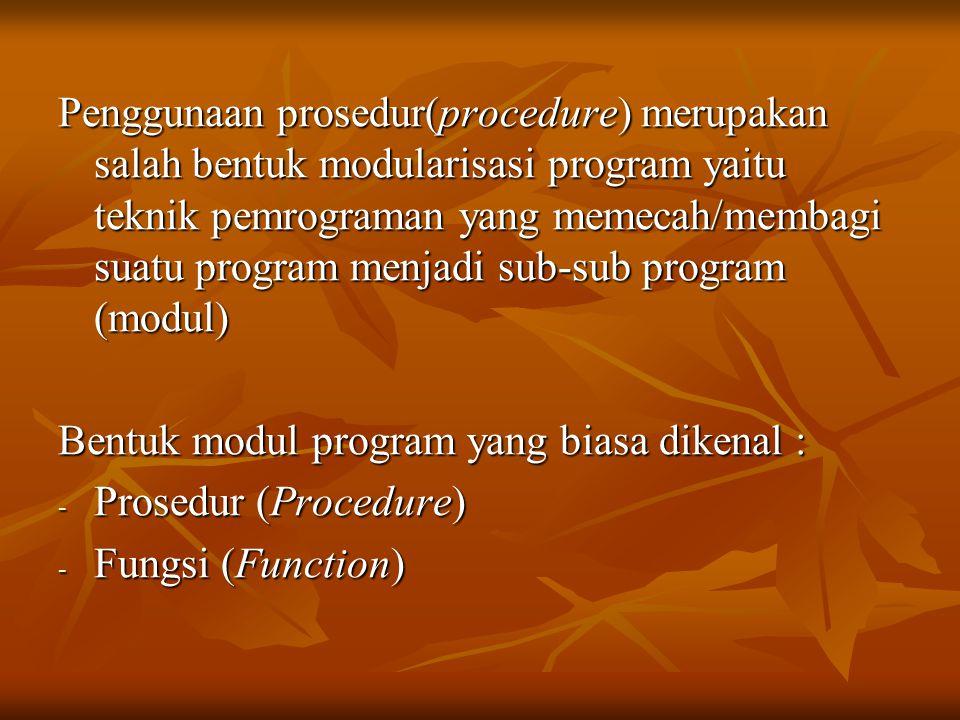 Penggunaan prosedur(procedure) merupakan salah bentuk modularisasi program yaitu teknik pemrograman yang memecah/membagi suatu program menjadi sub-sub program (modul) Bentuk modul program yang biasa dikenal : - Prosedur (Procedure) - Fungsi (Function)